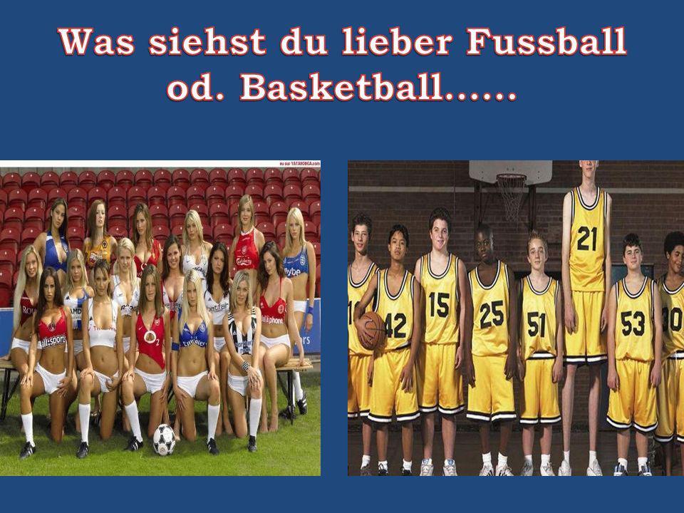 Was siehst du lieber Fussball od. Basketball……