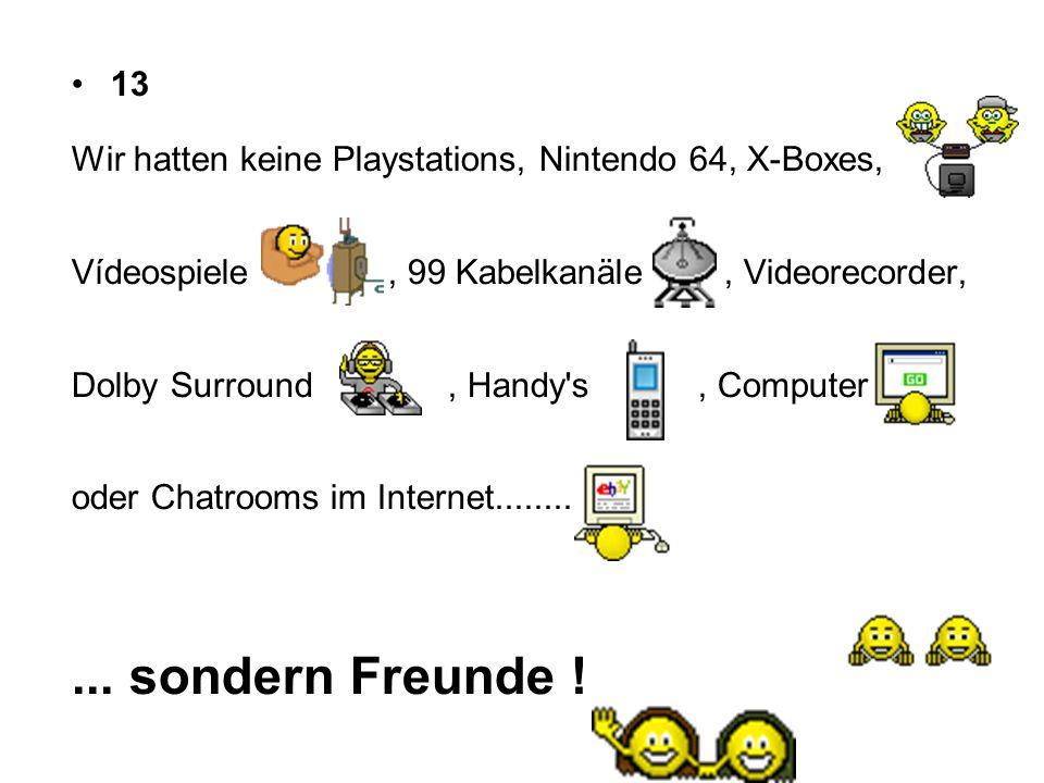 13 Wir hatten keine Playstations, Nintendo 64, X-Boxes, Vídeospiele , 99 Kabelkanäle , Videorecorder,