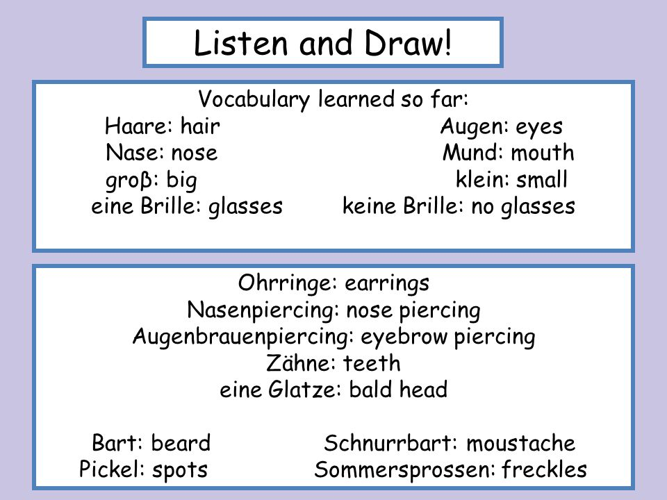 Listen and Draw! Vocabulary learned so far: Haare: hair Augen: eyes
