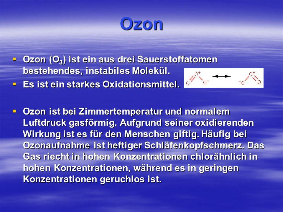 Ozon Ozon (O3) ist ein aus drei Sauerstoffatomen bestehendes, instabiles Molekül. Es ist ein starkes Oxidationsmittel.