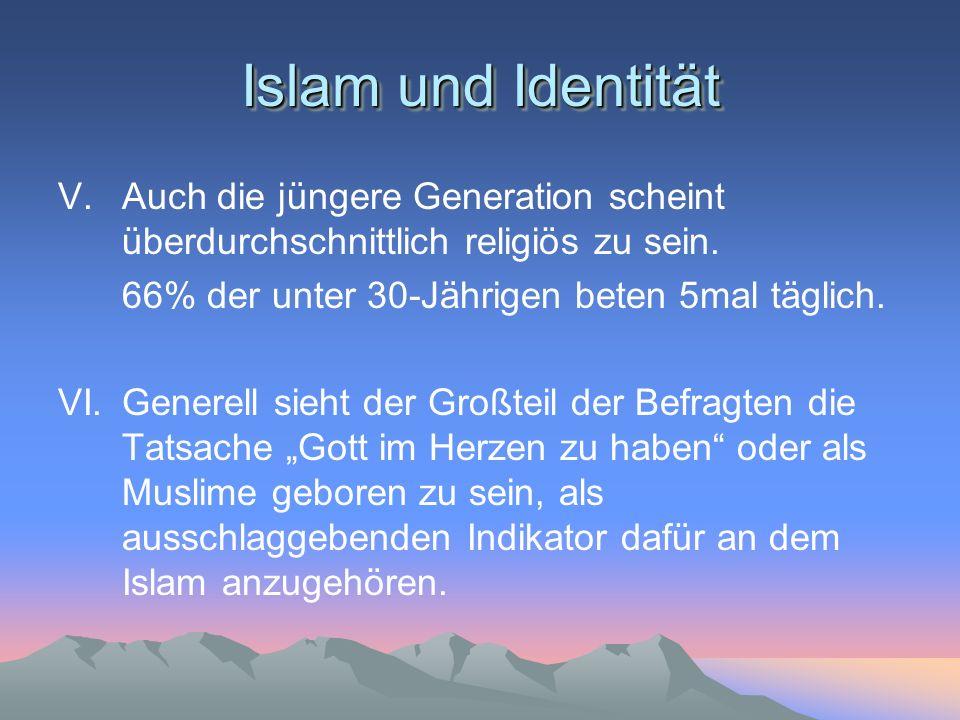 Islam und Identität V. Auch die jüngere Generation scheint überdurchschnittlich religiös zu sein. 66% der unter 30-Jährigen beten 5mal täglich.