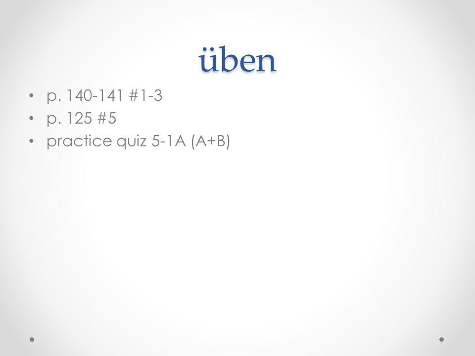 üben p. 140-141 #1-3 p. 125 #5 practice quiz 5-1A (A+B)