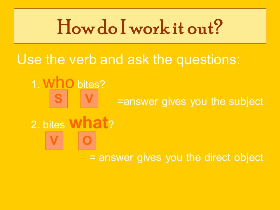 How do I work it out Use the verb and ask the questions: S V V O