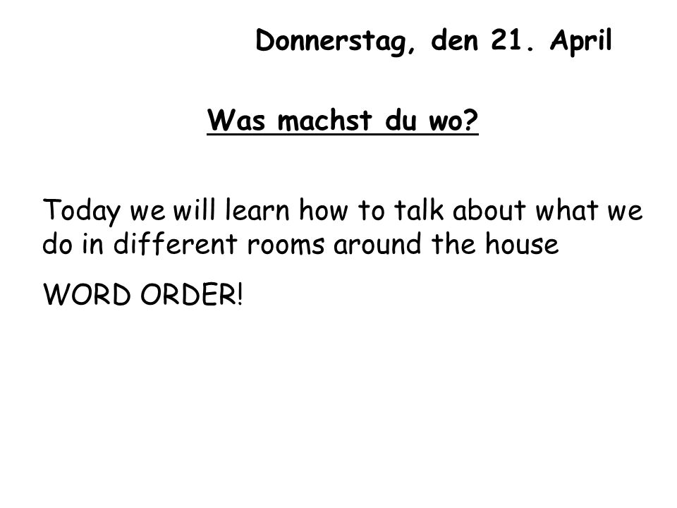Donnerstag, den 21. April Was machst du wo Today we will learn how to talk about what we do in different rooms around the house.