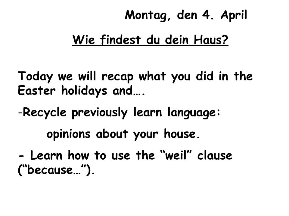 Montag, den 4. April Wie findest du dein Haus Today we will recap what you did in the Easter holidays and….
