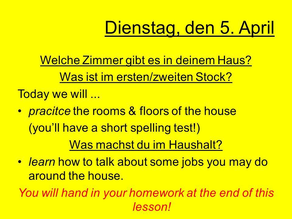 Dienstag, den 5. April Welche Zimmer gibt es in deinem Haus