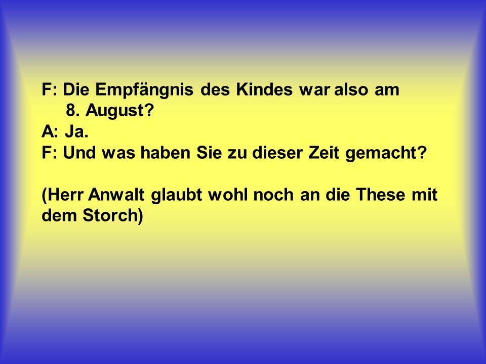 F: Die Empfängnis des Kindes war also am 8. August. A: Ja