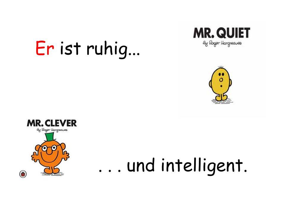 Er ist ruhig... . . . und intelligent.