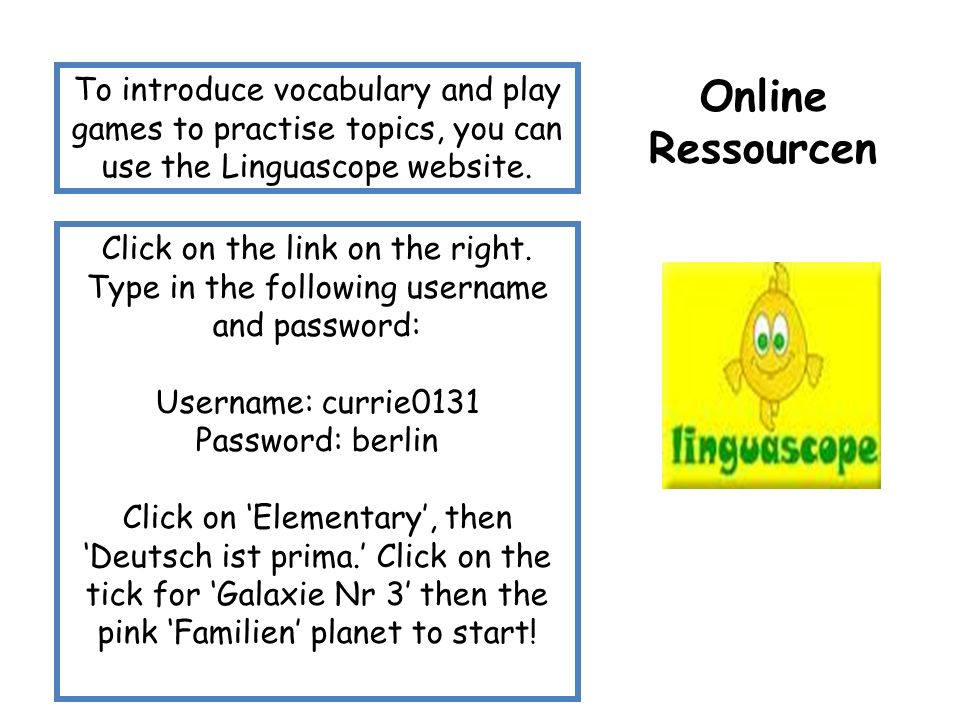 Online Ressourcen To introduce vocabulary and play games to practise topics, you can use the Linguascope website.