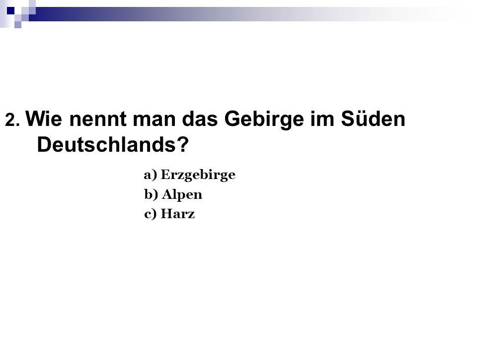 2. Wie nennt man das Gebirge im Süden Deutschlands а) Erzgebirge
