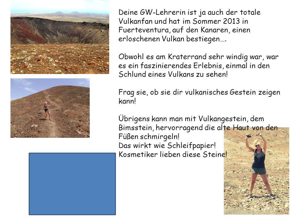 Deine GW-Lehrerin ist ja auch der totale Vulkanfan und hat im Sommer 2013 in Fuerteventura, auf den Kanaren, einen erloschenen Vulkan bestiegen….