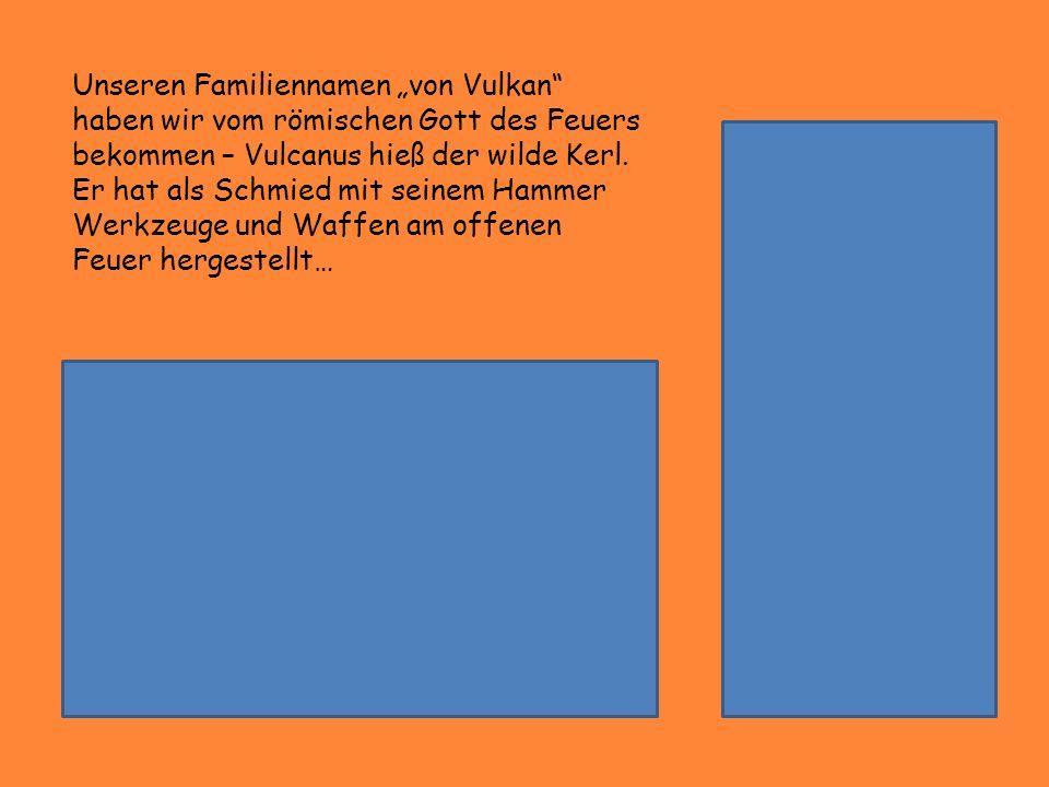 """Unseren Familiennamen """"von Vulkan haben wir vom römischen Gott des Feuers bekommen – Vulcanus hieß der wilde Kerl."""