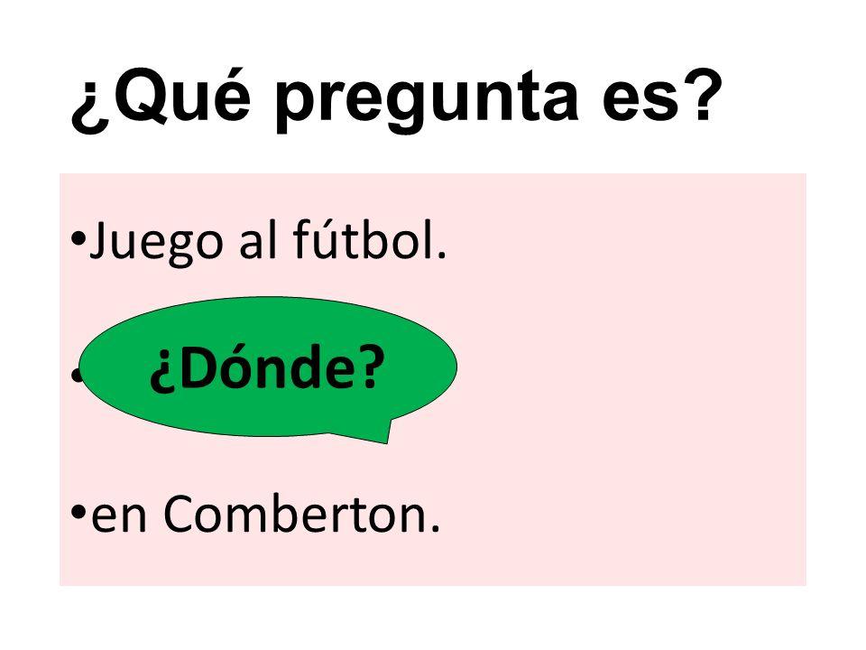 ¿Qué pregunta es ¿Dónde Juego al fútbol. en Comberton.