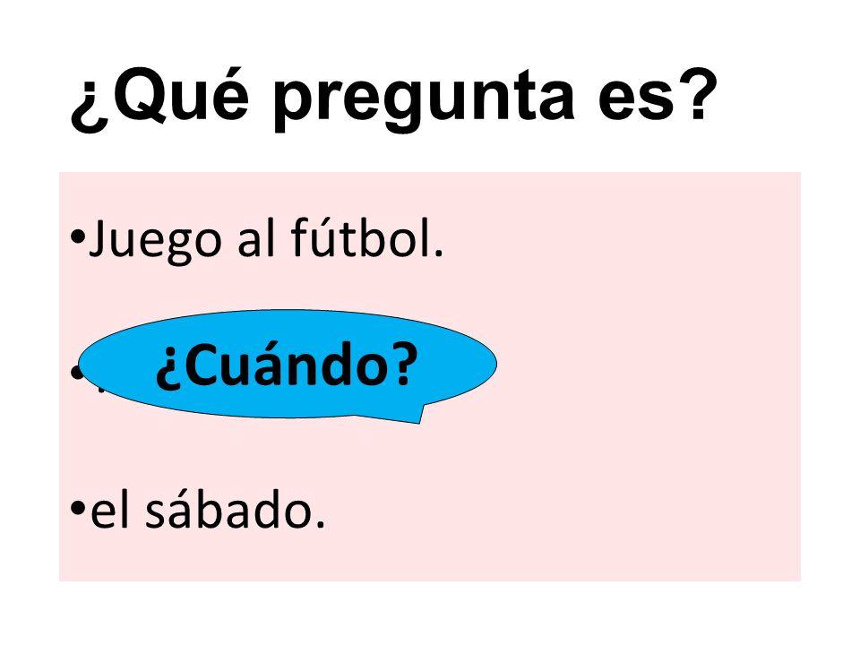 ¿Qué pregunta es ¿Cuándo Juego al fútbol. el sábado.