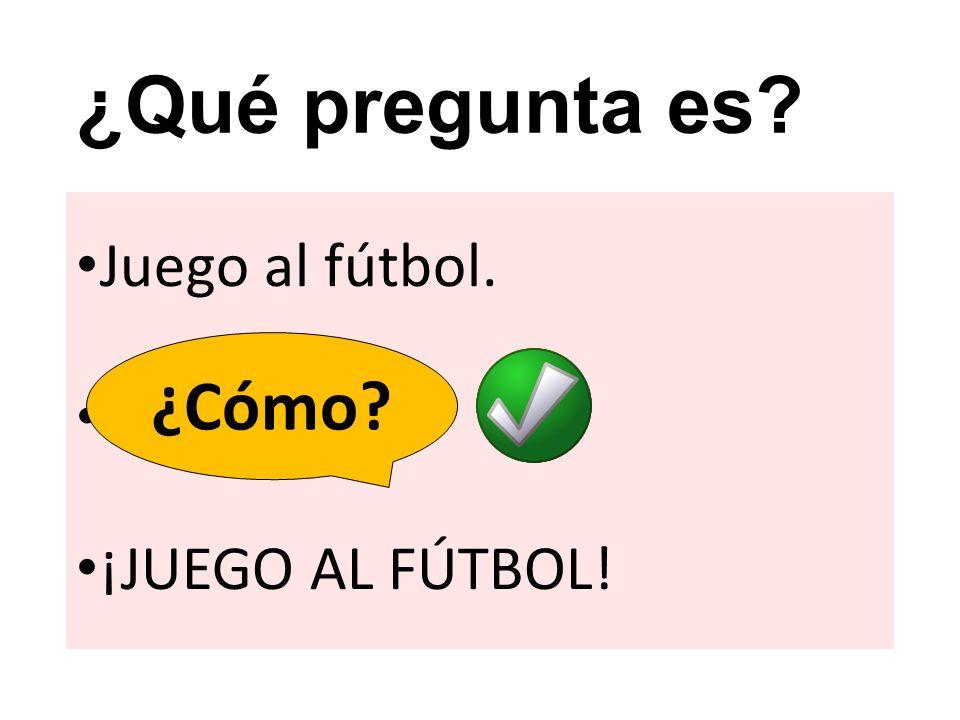 ¿Qué pregunta es ¿Cómo ¿Qué Juego al fútbol. ¡JUEGO AL FÚTBOL!