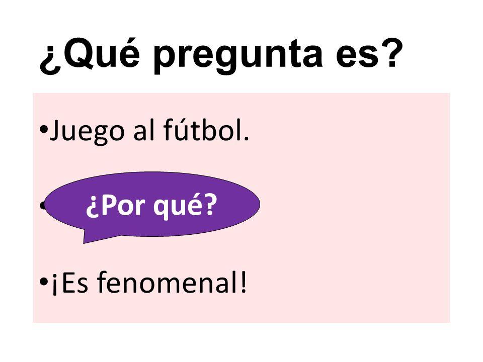 ¿Qué pregunta es Juego al fútbol. ¡Es fenomenal! ¿Por qué