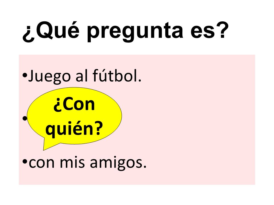 ¿Qué pregunta es ¿Con quién Juego al fútbol. con mis amigos.