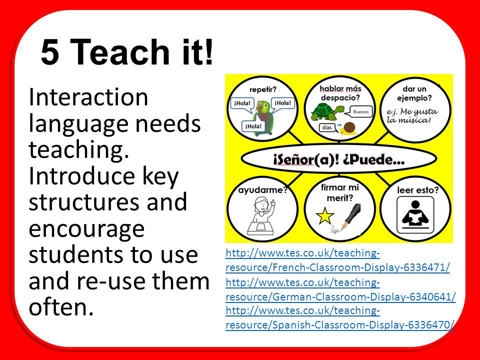 5 Teach it! Interaction language needs teaching. Introduce key structures and encourage students to use and re-use them often.