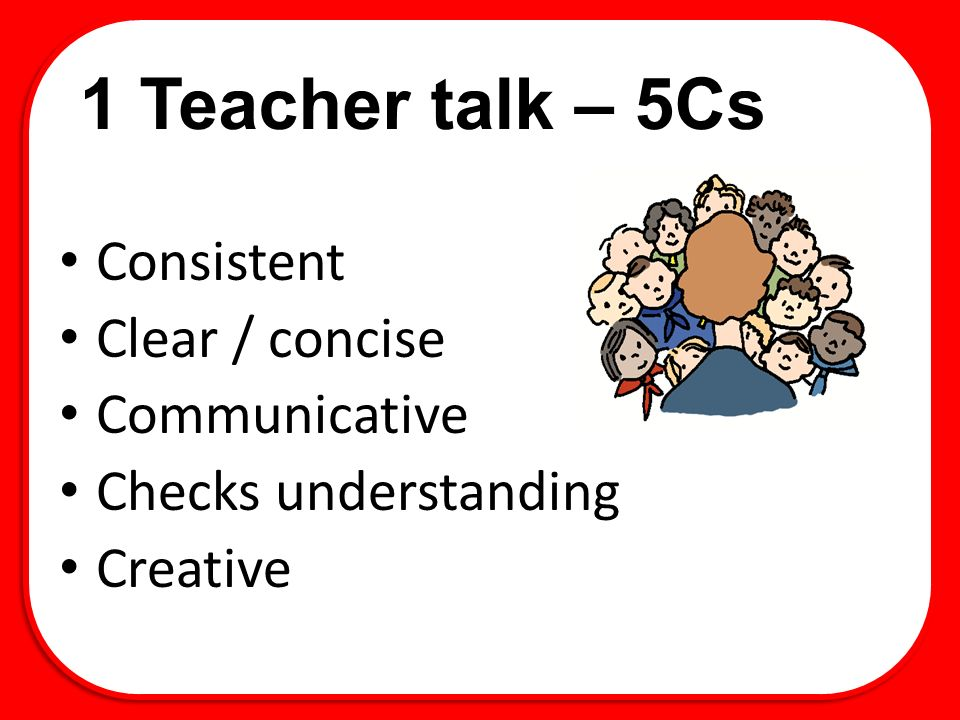 1 Teacher talk – 5Cs Consistent Clear / concise Communicative