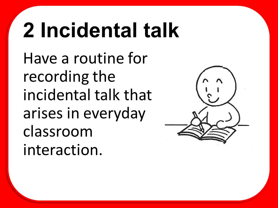 2 Incidental talk Have a routine for recording the incidental talk that arises in everyday classroom interaction.