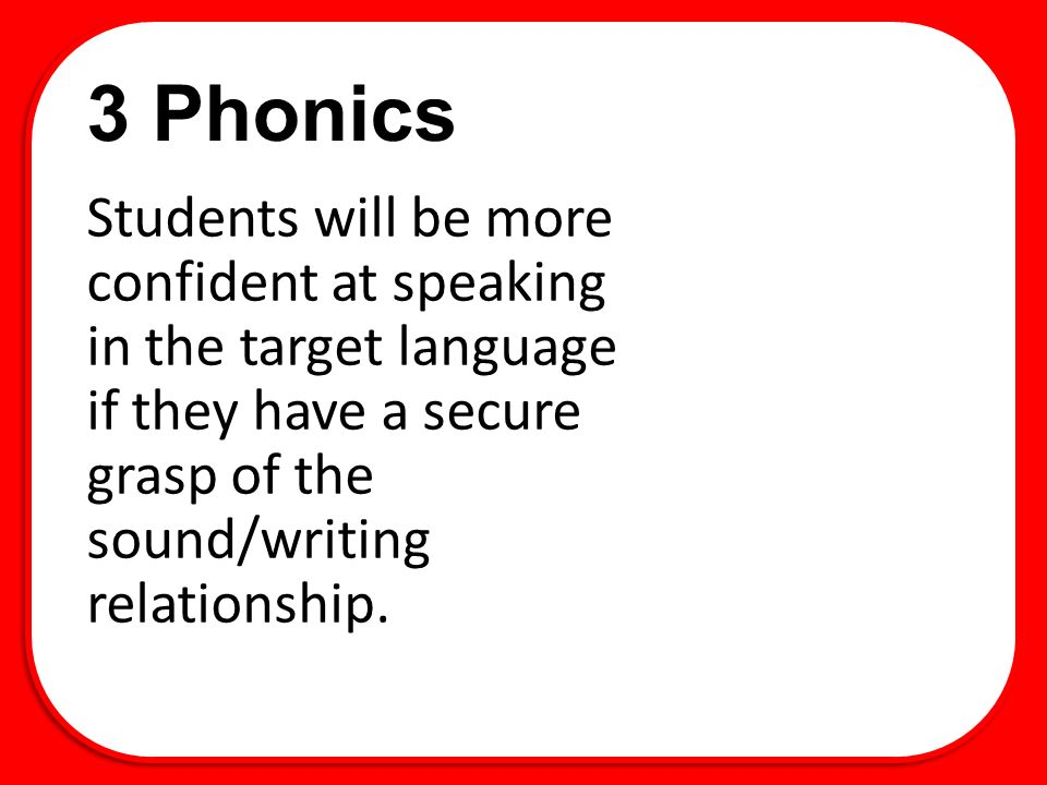 3 Phonics Students will be more confident at speaking in the target language if they have a secure grasp of the sound/writing relationship.