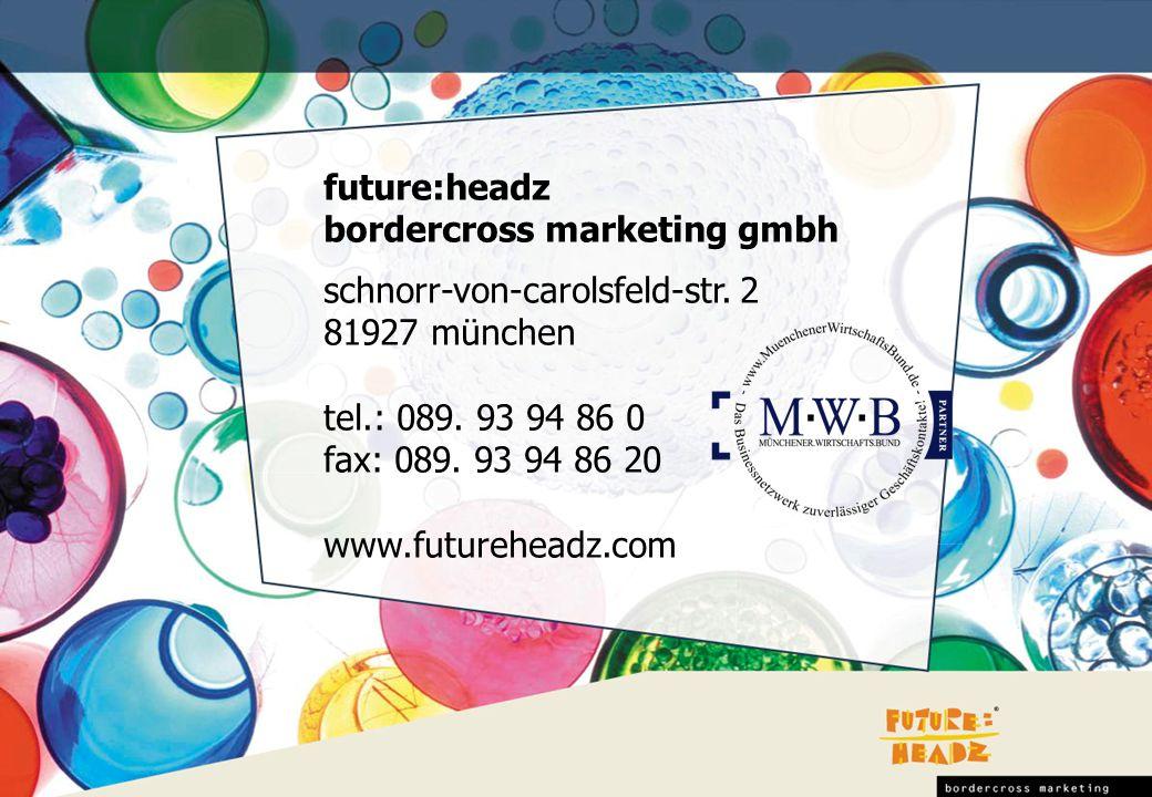 future:headz bordercross marketing gmbh. schnorr-von-carolsfeld-str. 2. 81927 münchen. tel.: 089. 93 94 86 0.