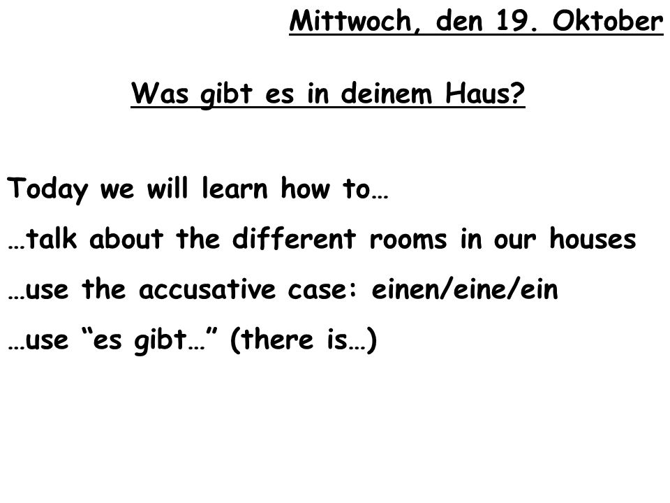 Mittwoch, den 19. Oktober Was gibt es in deinem Haus Today we will learn how to… …talk about the different rooms in our houses.