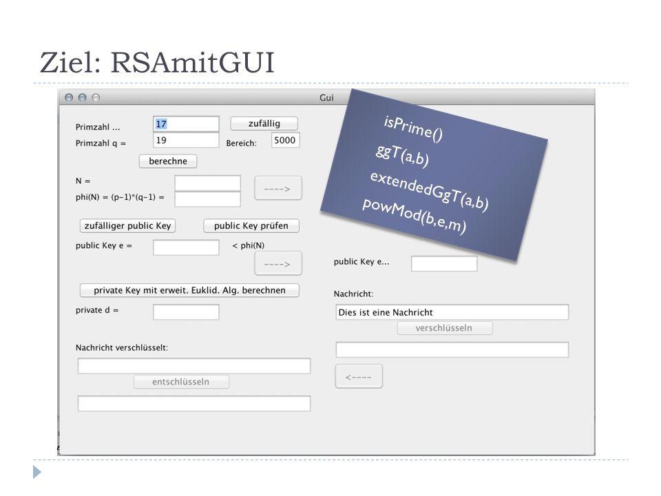 Ziel: RSAmitGUI isPrime() ggT(a,b) extendedGgT(a,b) powMod(b,e,m)