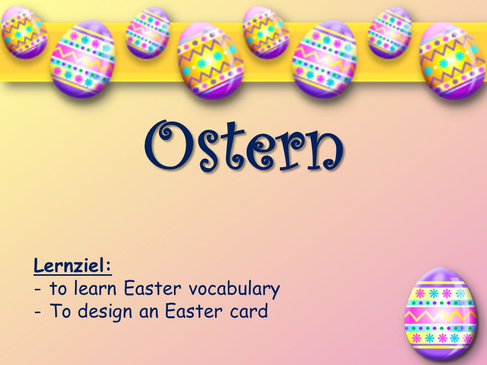 Ostern Lernziel: to learn Easter vocabulary To design an Easter card