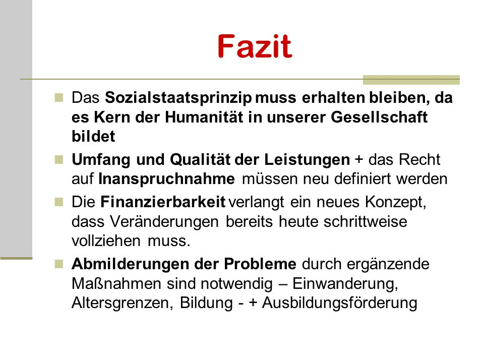 Fazit Das Sozialstaatsprinzip muss erhalten bleiben, da es Kern der Humanität in unserer Gesellschaft bildet.