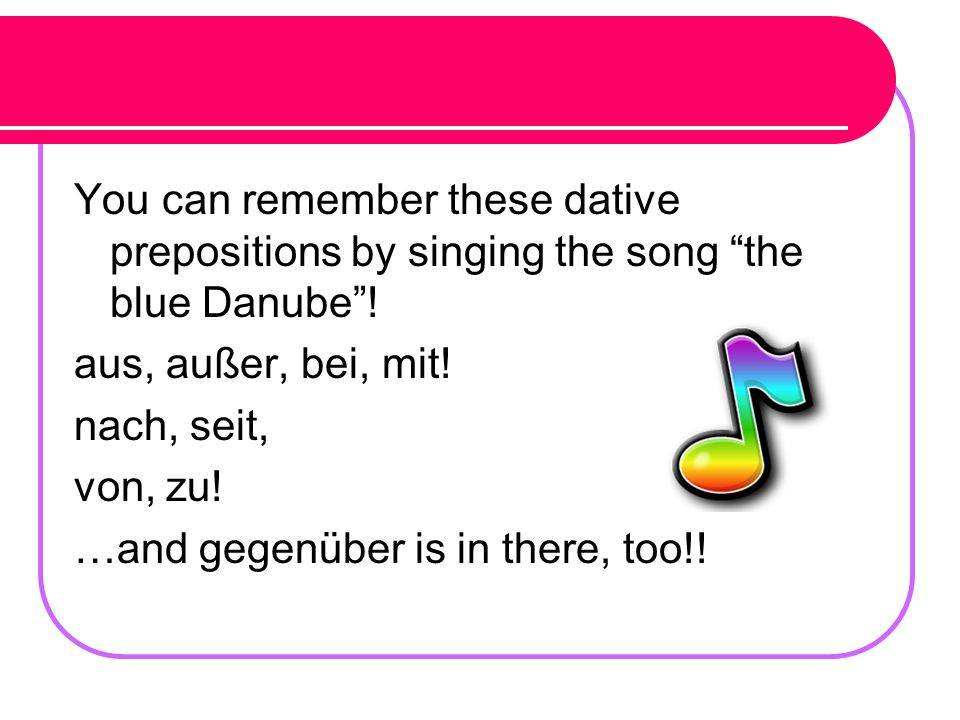 You can remember these dative prepositions by singing the song the blue Danube !