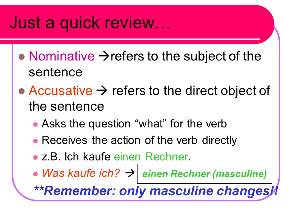 **Remember: only masculine changes!! einen Rechner (masculine)