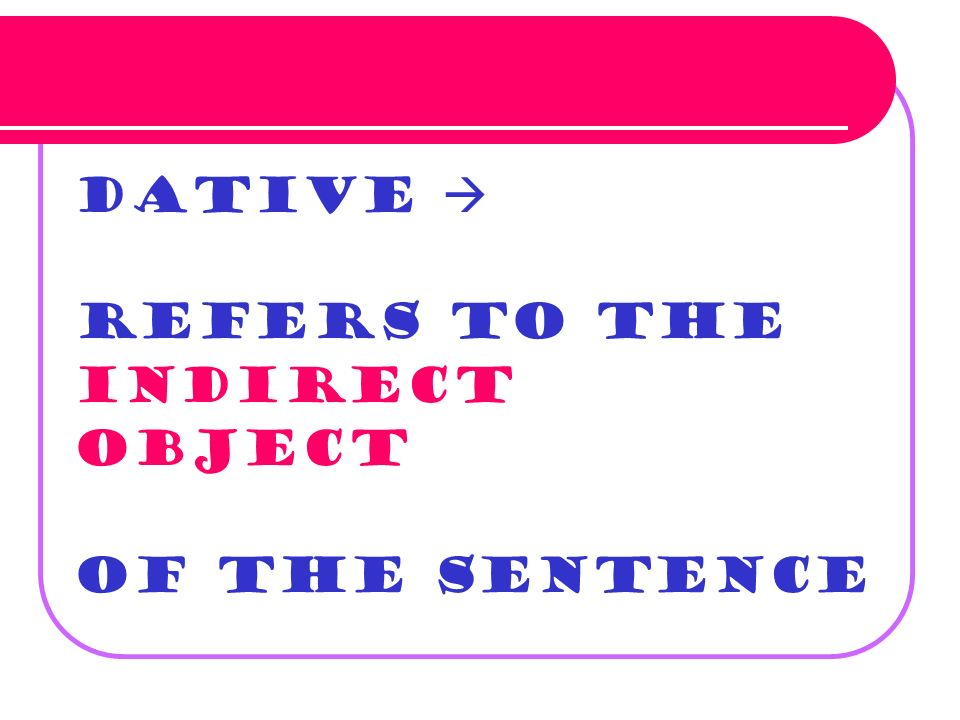 Dative  refers to the indirect object of the sentence