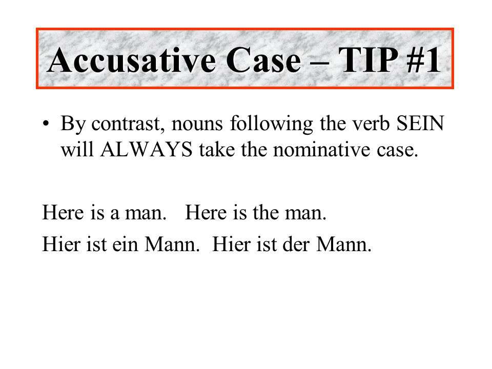 Accusative Case – TIP #1 By contrast, nouns following the verb SEIN will ALWAYS take the nominative case.