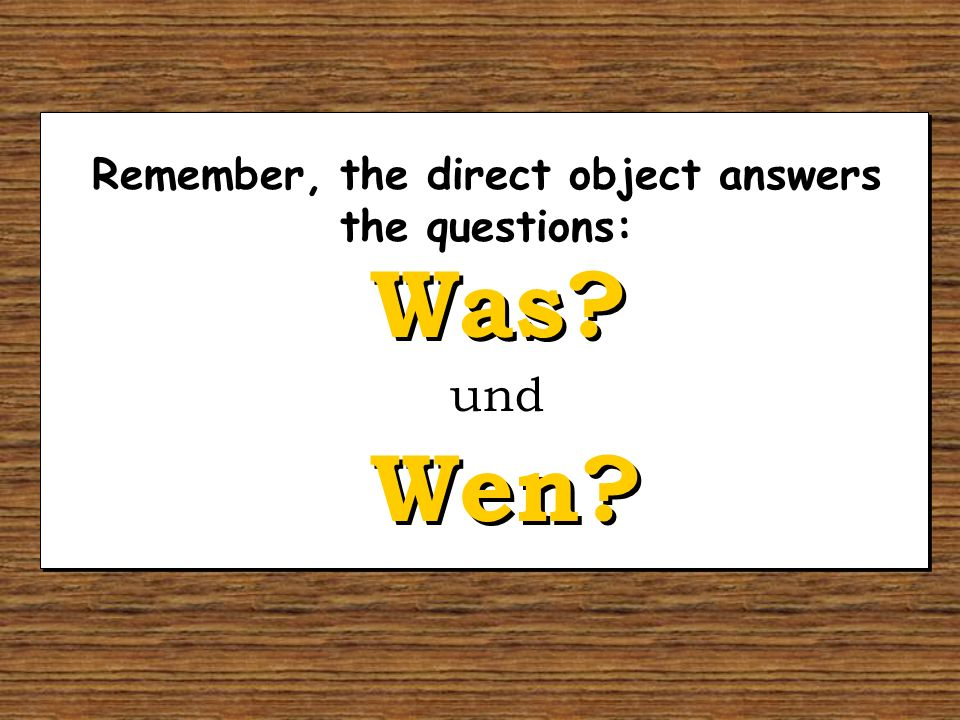 Remember, the direct object answers the questions: