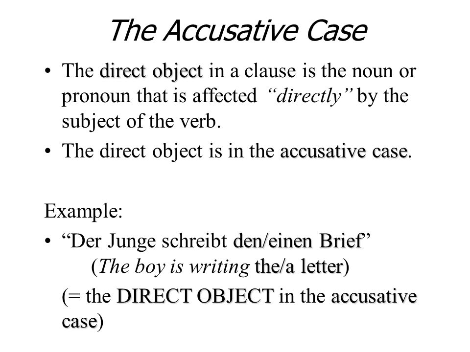 The Accusative Case The direct object in a clause is the noun or pronoun that is affected directly by the subject of the verb.