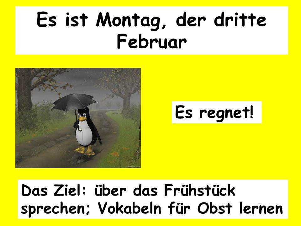 Es ist Montag, der dritte Februar