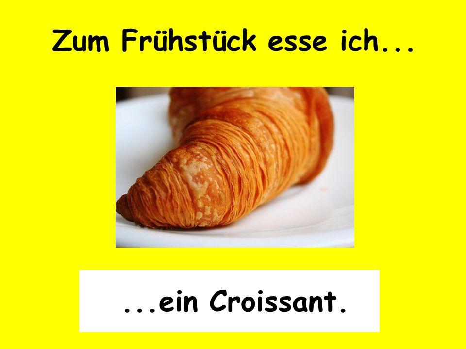 Zum Frühstück esse ich... ...ein Croissant.