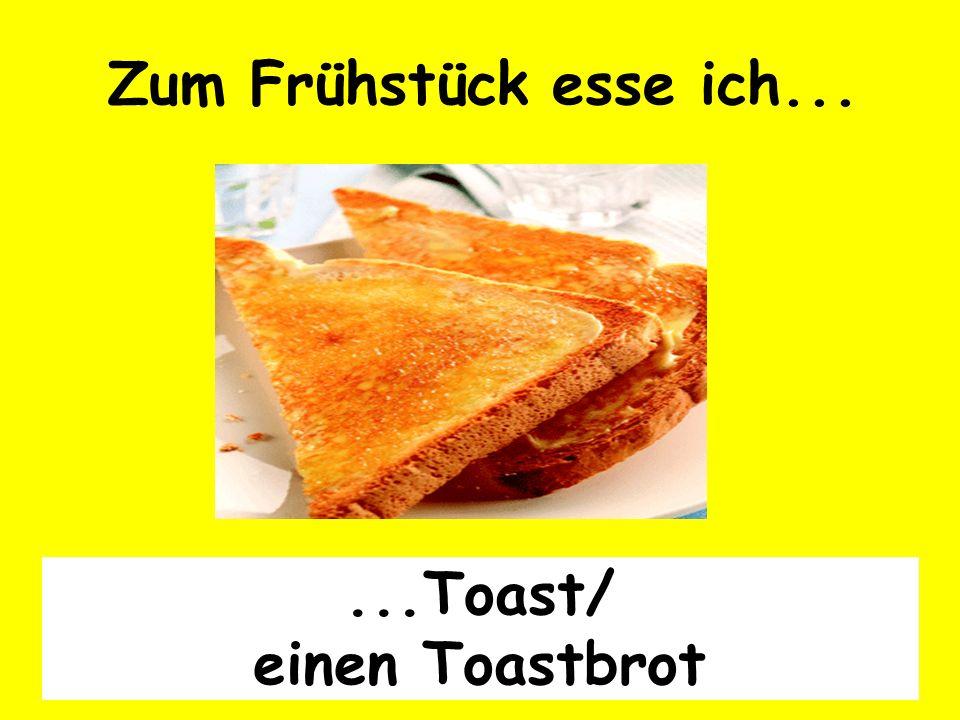 Zum Frühstück esse ich... ...Toast/ einen Toastbrot