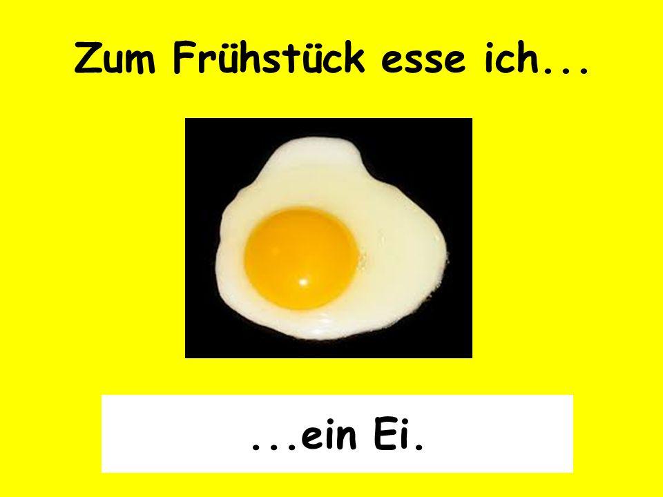 Zum Frühstück esse ich... ...ein Ei.
