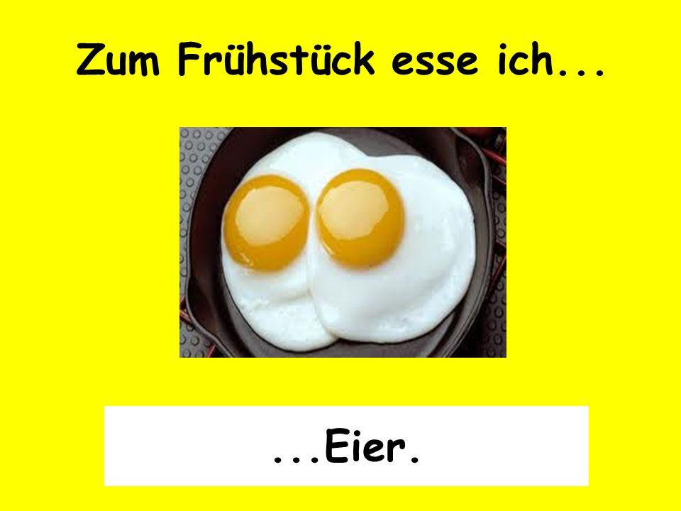 Zum Frühstück esse ich... ...Eier.