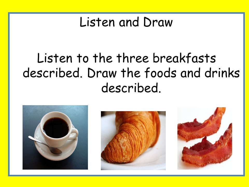 Listen and Draw Listen to the three breakfasts described. Draw the foods and drinks described.