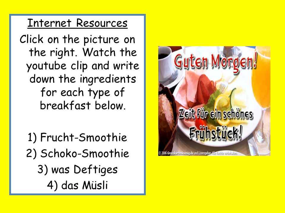 Internet Resources Click on the picture on the right. Watch the youtube clip and write down the ingredients for each type of breakfast below.