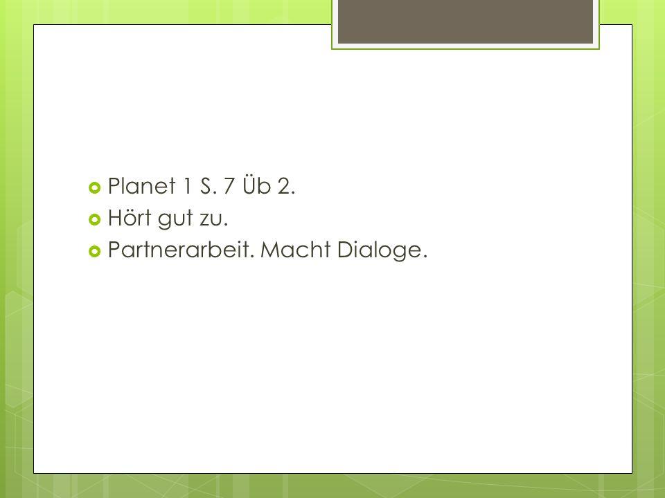 Planet 1 S. 7 Üb 2. Hört gut zu. Partnerarbeit. Macht Dialoge.