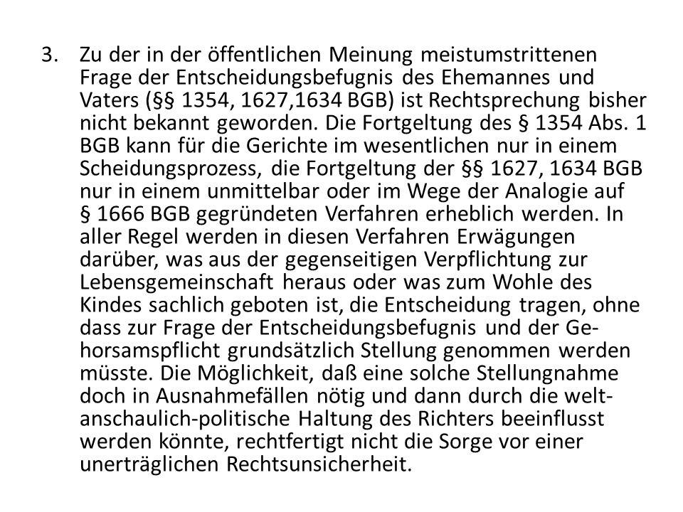 Zu der in der öffentlichen Meinung meistumstrittenen Frage der Entscheidungsbefugnis des Ehemannes und Vaters (§§ 1354, 1627,1634 BGB) ist Rechtsprechung bisher nicht bekannt geworden.