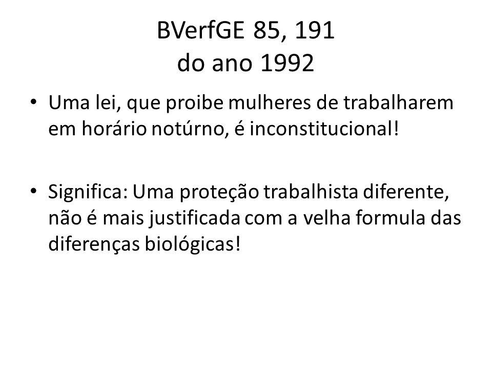 BVerfGE 85, 191 do ano 1992 Uma lei, que proibe mulheres de trabalharem em horário notúrno, é inconstitucional!