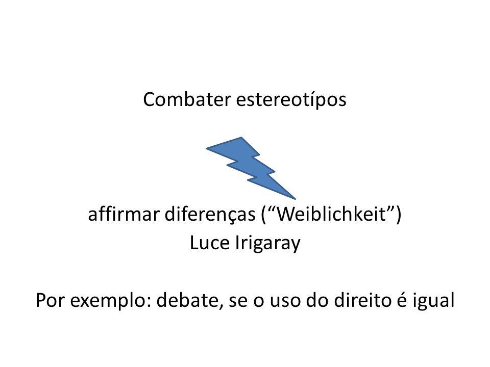 Combater estereotípos affirmar diferenças ( Weiblichkeit ) Luce Irigaray Por exemplo: debate, se o uso do direito é igual
