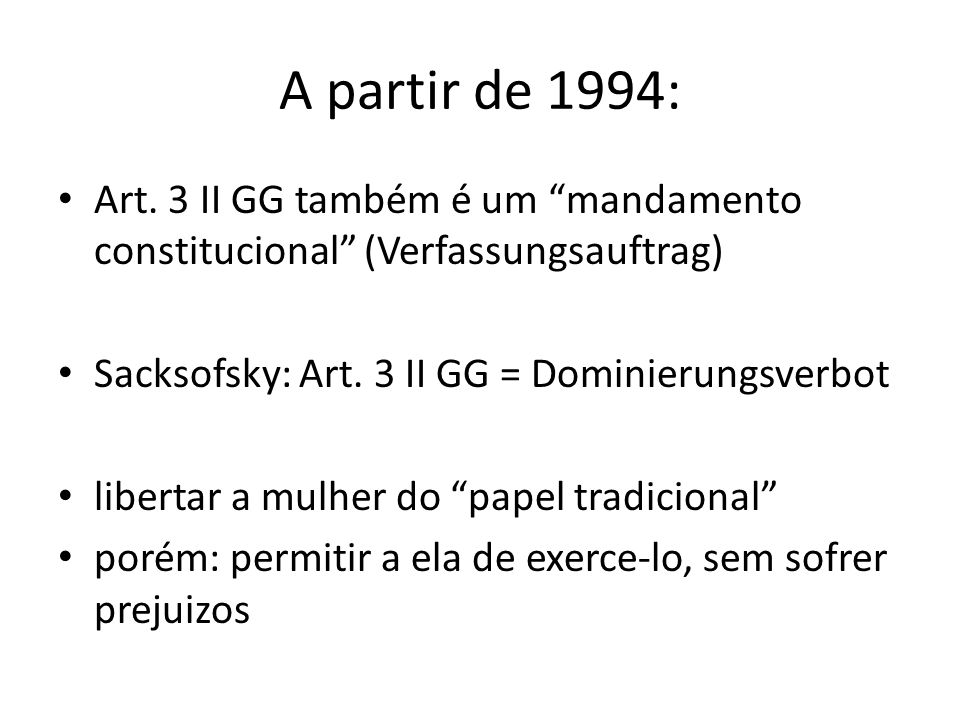 A partir de 1994: Art. 3 II GG também é um mandamento constitucional (Verfassungsauftrag) Sacksofsky: Art. 3 II GG = Dominierungsverbot.