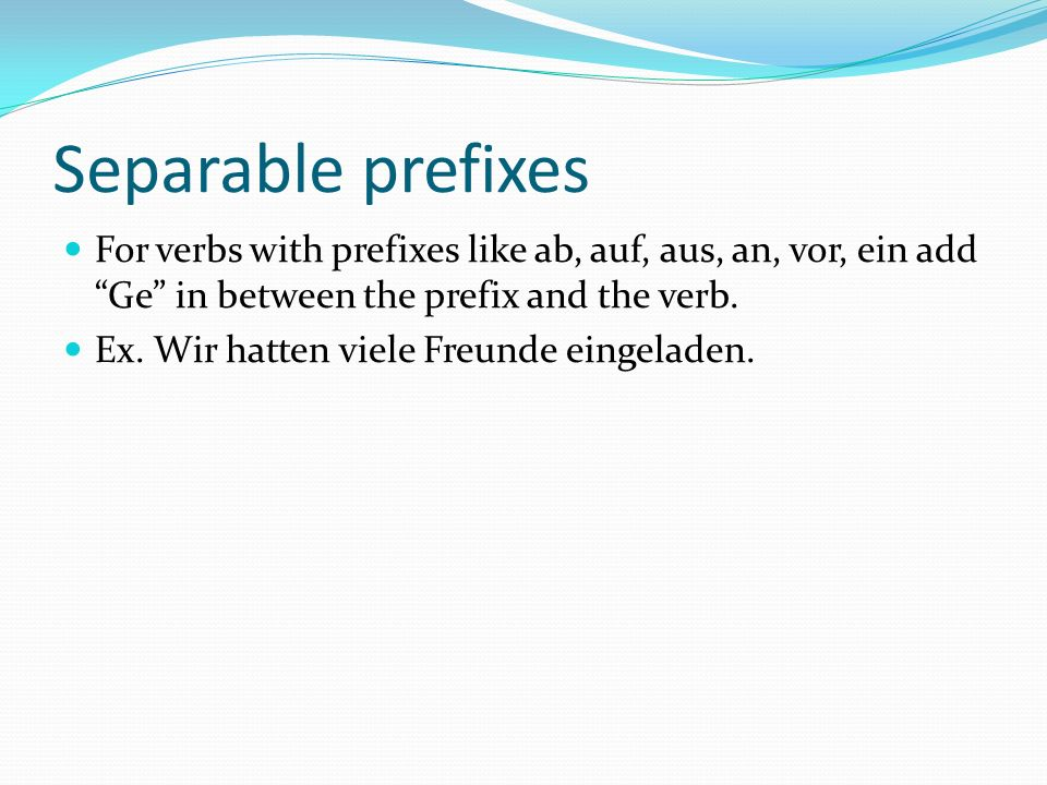 Separable prefixes For verbs with prefixes like ab, auf, aus, an, vor, ein add Ge in between the prefix and the verb.