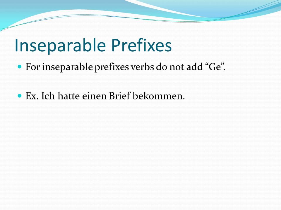 Inseparable Prefixes For inseparable prefixes verbs do not add Ge .